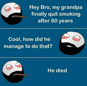 He Ded: Hey Bro, my grandpa  finally quit smoking  after 60 years  Cool, how did he  manage to do that?  He died He Ded