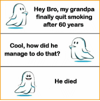 Memes, Smoking, and Grandpa: Hey Bro, my grandpa  finally quit smoking  after 60 years  Cool, how did he  manage to do that?  He died