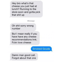 Funny, Love, and Run: Hey bro what's that  cheese you just had at  lunch? Running to the  store soon and gotta pick  that shit up  Message  Oh shit sorry wrong  number  But I mean really if you  have have any cheese  recommendations Imk.  Fckn love cheese  Smoked Gouda  Damn man good call.  Forgot about that one This is still the best @bustle