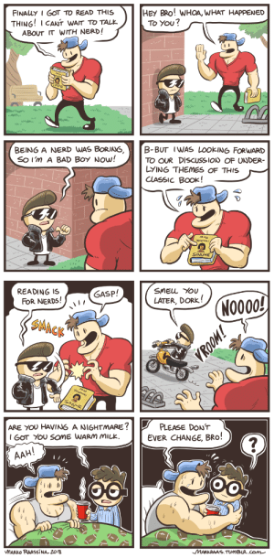 quecksilvereyes:  nerdandjock-comic:  Nerd and Jock Ep 17 Twitter  Instagram  Patreon  BABIES: HEY BRO! WHOA, WHAT HAPPENED  FINAuY I GOT TO READ THIS  THING!I CANT WAIT TO TALE  ABOUT IT WITH NERD!  To YOU?  BEING A NERD WAS BORING,B-BUT IWAS LOOKING FORWARD  So I'm A BAD BoY Now!  TO OUR DISCUSSIoN OF UNDER-  LYING THEMES OF THIS  CLASSIC BOOK ! -  MikA  WALTAR  SINUHE   READING IS  oRERDS!  SMELL You  LATER, DORK!  GASP!  (N0000  SMACK  ARE OU HAVING A NIGHTMARE?  GOT YOu SoME WARM MILK  PLEASE DON'T  EVER CHANGE, BRO  AAH  MARKO RAASSINA 2018  MARKRAAS TUMBUR.com quecksilvereyes:  nerdandjock-comic:  Nerd and Jock Ep 17 Twitter  Instagram  Patreon  BABIES