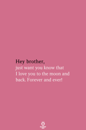 Love, I Love You, and Forever: Hey brother,  just want you know that  I love you to the moon and  back. Forever and ever!  RELATIONSHIP  LES