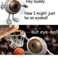 MeIRL, Eye, and Now: Hey  buddy  Now I might just  be an eyeball  but eye ball meIrl