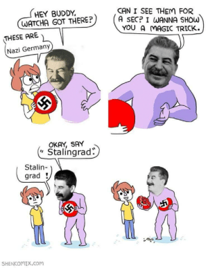Secret conversation between Stalin and Hitler (2 february 1942): HEY BUDDY  WATCHA GOT THERE?  CAN I SEE THEM FOR  A SECP I WANNA SHOw  YOU A MAGIC TRICK.  THESE ARE  Nazi Germany  OKAY, SAY  Stalingrad.  Stalin-  grad  SHENCOMIx.com Secret conversation between Stalin and Hitler (2 february 1942)