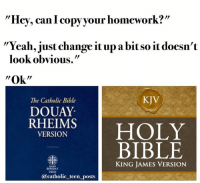 "Catholic, King James, and Catholic Bible: Hey, can copy your homework?'  ""Yeah, just change it up abitso it doesn't  look obvious.""  ""Ok''  KJV  The Catholic Bible  DOUAY  RHEIMS  HOLY  VERSION  BIBLE  KING JAMES VERSION  @catholic teen posts"
