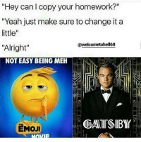 "💯💯: ""Hey can copy your homework?""  ""Yeah just make sure to change it a  little""  @welcometohell68  ""Alright""  NOT EASY BEING MEH  EMOJI 💯💯"