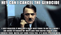 Hitler makes a phone call: HEY CAN I CANCEL THE GENOCIDE  I JUST REALIZED IT WAS NOT A VERY NICE THING TO DO SOI THINK I  AM GOING TO CHANGE MY WAYS AND THEN MAYBE ORDER SOME  CHINESE FOOD. MAYBE GET SOME PIZZA TOO. IT'S BEEN A ROUGH WEEK Hitler makes a phone call
