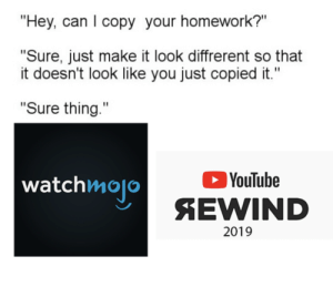 "youtube.com, Homework, and Dank Memes: ""Hey, can I copy your homework?""  ""Sure, just make it look diffrerent so that  it doesn't look like you just copied it.""  ""Sure thing.""  watchmojo  YouTube  SEWIND  2019 youtube did an oopsie"