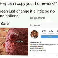 """Daquan Gesese: Hey can i copy your homework?""""  Yeah just change it a little so no  ne notices""""  IG @25MPH  Sure  da quan  6135  6.5m  1  posts followers follo  Follow  Cancer cell  Daquan Gesese  Posting the funniest content from across th  Calgary MVEthiox  Email for credit  8  Daquan@comedy.com"""
