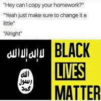 "👳👌: ""Hey can l copy your homework?""  ""Yeah just make sure to change it a  little  ""Alright""  BLACK  IVES  MATTER 👳👌"