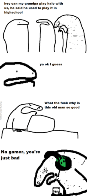 Bad, Halo, and Memes: hey can my grandpa play halo with  us, he said he used to play it in  highschool  ya ok I guess  What the fuck why is  this old man so good  Na gamer, you're  just bad