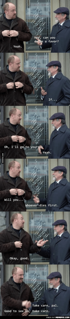 Looks like Louis C.K. will have to make good on his promise to Robin Williams. RIP Robin Williamsomg-humor.tumblr.com: Hey, can you  do me a favor?  Yeah.  If...  Oh, I'll go to yours  Yeah.  Will you...•  Whoever dies first.  Okay, good.  Take care, pal.  Good to see ya, take care.  CНECK OUT MЕМЕРIХ.COM  MEMEPIX.COM Looks like Louis C.K. will have to make good on his promise to Robin Williams. RIP Robin Williamsomg-humor.tumblr.com