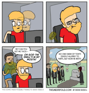 God, Omg, and Tumblr: HEY CAN YOU  GET ME THOs  NO ONE KNEW OF TOM'S  DEADLY ALLERGY TO  OH GOD THE  SMELL'S IN MY  MOUTH!  FARTS, BUT NOW HE RESTS  FART  To M  THIS COMIC MADE POSSIBLE THANKS TO BRAD ERKKILATHEUNDERFOLD.COM B BRIAN RUSSELL omg-images:  Office Fart [OC]