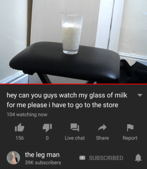 Chat, Live, and Watch: hey can you guys watch my glass of milk  for me please i have to go to the store  104 watching now  156  0 Live chat Share Report  the leg man  39K subscribers  SUBSCRIBED