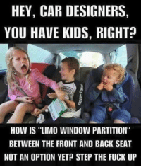 """HEY, CAR DESIGNERS,  YOU HAVE KIDS, RIGHT  How IS """"LIMO WINDOW PARTITION""""  BETWEEN THE FRONT AND BACK SEAT  NOT AN OPTION YET STEP THE FUCK UP"""