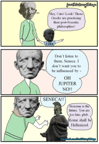 From Just History Things: Hey, Cato! Look! Those  Greeks are practicing  their post-Socratic  philosophies!  CDXX  Don't listen to  them, Seneca. I  don't want you to  be influenced by -  OH  JUPITER  NO!!  SENECA!!  Stoicism is the  future. You are  too late, pleb  Rome shall be  Hellenized From Just History Things