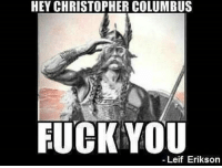 HEY CHRISTOPHER COLUMBUS  FUCK YOU  Leif Erikson It's a real quote. Lol. But I mean why doesn't he have a day? He was cooler. Plus, I mean Christopher Columbus didn't really discover the unknown like some think. Soooo yeah. feminism antifeminism againstmen radicalfeminism radfem equality stupid antistupid feministoppinion mysogynism mysogyny smashthepatriatchy patriarchy idontneedfeminism feministopinion femaleprivilege maleprivilege thisiswhyweneedfeminism