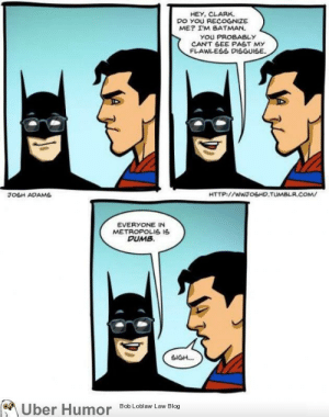 Batman, Dumb, and Tumblr: HEY, CLARK.  DO YOU RECOGNIZE  ME? IM BATMAN.  YOU PROBABLY  CAN'T SEE PAST MY  FLAWLESS DISGUISE.  JOSH ADAMS  HTTP://wwJoSHD.TUMBLR.COM  EVERYONE IN  METROPOLIS I  DUMB.  SIGH...  of、  Uber Humor  Bob Loblaw Law Bloo failnation:  Sounds about right