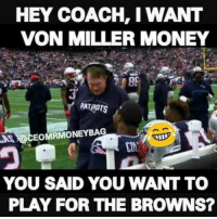 I'm sure that's how the conversation went..: HEY COACH, I WANT  VON MILLER MONEY  0F  3'  PATHOTS  AS  A aCEOMRMONEYBAG  YOU SAID YOU WANT TO  PLAY FOR THE BROWNS? I'm sure that's how the conversation went..