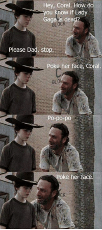 coral: Hey, Coral. How do  you know if Lady  Gaga is dead?  Please Dad, Sto  Poke her face, Coral.  Po-po-po  oke her face.