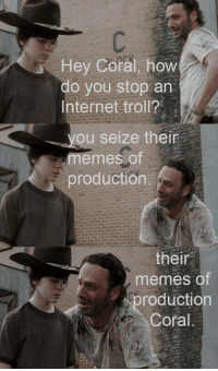How do you stop a troll?: Hey Coral, how  do you stop an  Internet troll?  ou seize their  memes of  production.  their  memes of  roduction  Coral How do you stop a troll?