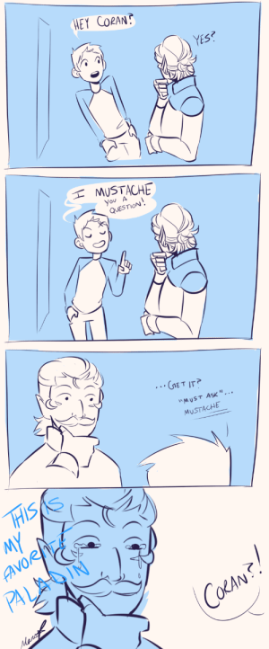 """Target, Tumblr, and Blog: HEY CORAN  YES?  MUSTACHE  You A  QUESTION  E T IT  MUST ASK """"...  MUSTACHE  MY  AVORITE  PA yaboykeiji:I was drawing Coran when I thought of this and had to stop and draw this instead"""