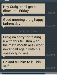 Some crackhead keeps texing me: Hey Craig can i get a  dime until Friday  7:06AM  Good morning craig happy  fathers day  9:20AM  06/22/2015 Mon  Craig im sorry for texting  u with this tell slim with  his meth mouth ass i wont  never call again with his  sneaky lying ass  3:48PM  Oh and tell him to kill his  Self  3:50PM Some crackhead keeps texing me