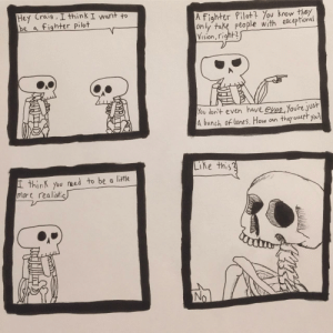 [OC] Funny Bone: Hey Craig , I think I want to  be a fighter pilot  A fighter Plot ou kothey  on ly take peo ple with ekceptonal  Vision, right3  ou don+ even have eyes,Youre jus  d bunch of bones. How an they auatt you  Ke this?  L thinK you need to be a litHe  more realistic [OC] Funny Bone