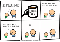 Dad, Dank, and Coffee: HEY DAD! BOUGHT  YOU A COFFEE CUP!  DAD'S #2? I'M  #2 TO YOU, SON?  DADs  #2  NO, DAD'S #2 IS  WHAT'S IN THE CUP By Kris Wilson. Explosm.net? Never heard of 'em!