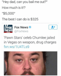 """This is awful 😩😂: """"Hey dad, can you bail me out?""""  How much is it!?  """"$5,000""""  The best I can do is $325  Fox News  FOX  NEWS  FoxNews  Com  """"Pawn Stars' celeb Chumlee jailed  in Vegas on weapon, drug charges  fxn.ws/1U4 TLs9 This is awful 😩😂"""