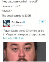 """Incredible: """"Hey dad, can you bail me out?""""  How much is it!?  """"$5,000""""  The best can do is $325  Fox News  FOX  NEWS  Fox News  COM  """"Pawn Stars' celeb Chumlee jailed  in Vegas on weapon, drug charges  fxn.ws/1U4TLS9 Incredible"""