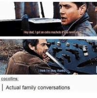 Memes, 🤖, and Machete: Hey dad, I got an extra machete  i Wuneed one  I think I'm okay, than  cocollins:  Actual family conversations QOTD: Do you like John? I'm really curious. • • • • • • . . . . . supernatural Cw supernaturalcw dean cas castiel sam sammy samwinchester deanwinchester bobbysinger angel demon demons monsters supernaturalvideo video destiel jared jensen misha jaredpadalecki mishacollins jensenackles