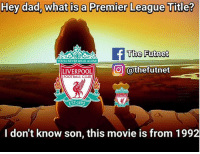Been that long 😂😂: Hey dad, what is a Premier League Title?  The Futnet  YOULL NEVER WALKALONE  LIVERPOOLII-一○ @thefutnet  FOOTBALL CLUB  EST-1892  I don't know son, this movie is from 1992 Been that long 😂😂