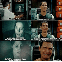 9gag, Birthday, and Dad: Hey, dad.  You once told me that  when you came back,  Today is my birthday. Well now I'm  we might be the same age.  he same  e that you were when  u l  And it'd be really great if you  A 9GAG.COM  came back s Interstellar (2014)