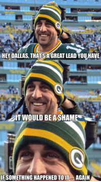 Rodgers does it again.. https://t.co/uKBIkT0HVW: HEY DALLAS, THATS A GREAT LEAD YOU HAVE  AT WOULD BE A SHAME  IF SOMETHING HAPPENED TO I.. AGAIN Rodgers does it again.. https://t.co/uKBIkT0HVW