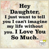 Hey  Daughter,  I just want to tell  you I can't imagine  my life without  you. I Love You  So Much  POSITIVE  WORDS Positive Words <3