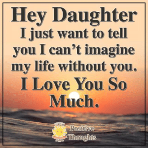 Life, Love, and Memes: Hey Daughter  I just want to tell  you I can't imagine  my life without you.  I Love You So  Much.  Positive  Positive  Thoughts  Happer Positive Thoughts <3