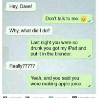 desifun: Hey, Dave!  Don't talk to me  Why, what did do?  Last night you were so  drunk you got my iPad and  put it in the blender.  Really?  Yeah, and you said you  were making apple juice. desifun