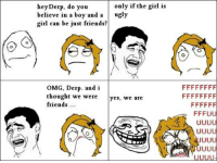 ugly girls: hey Derp, do you  only if the girl is  believe in a boy and a  ugly  girl can be just friends?  OMG, Derp. and i  thought we were  yes, we are  friends