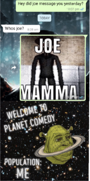 High quality meme: Hey did joe message you yesterday?  10:07 pm  TODAY  Whos joe?  828 am  JOE  MAMMA  938 am  WELCOME TO  PLANET COMEDY  POPULATION:  ME High quality meme