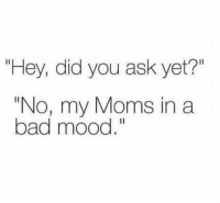 "Bad, Moms, and Mood: ""Hey, did you ask yet?""  ""No, my Moms in a  bad mood."" Relatable.. 😭💯 https://t.co/zXNbF87UjR"