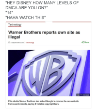 "Disney, Google, and Say It: ""HEY DISNEY HOW MANY LEVELS OF  DMCA ARE YOU ON?""  ""14""  ""HAHA WATCH THIS""  Technology  Warner Brothers reports own site as  illegal  5 September 2016 Technology  Share  GETTY IMAGES  Film studio Warner Brothers has asked Google to remove its own website  from search results, saying it  violates copyright laws."