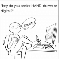 "Sure ...: ""hey do you prefer HAND-drawn or  digital?"" Sure ..."