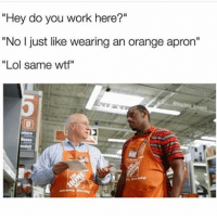 "Memes, 🤖, and Brunch: ""Hey do you work here?""  ""No I just like wearing an orange apron""  Lol same wtf"" @baptain_brunch always makes me laugh"