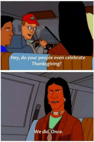 Happy Thanksgiving!: Hey, do your people even celebrate  Thanksgiving?  e did,Once. Happy Thanksgiving!