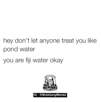 Got it!  LIKE my page —> Spectacular: hey don't let anyone treat you like  pond water  you are fiji water okay  IG @MulaGang Memes Got it!  LIKE my page —> Spectacular