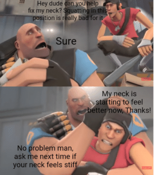 My first bhj meme. Am I doing it right?: Hey dude can you help  fix my neck? Squatting in this  position is really bad for it  Sure  My neck is  starting to feel  better now, Thanks!  No problem man,  ask me next time if  your neck feels stiff  VALVE My first bhj meme. Am I doing it right?