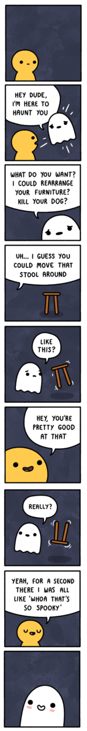 Wholesome ghost story: HEY DUDE,  I'M HERE TO  HAUNT YOU  WHAT DO YOU WANT?  I COULD REARRANGE  YOUR FURNITURE?  KILL YOUR DOG?  UH... I GUESS YOU  COULD MOVE THAT  STOOL AROUND  LIKE  THIS?  HEY, YOU'RE  PRETTY GOOD  AT THAT  REALLY?  YEAH, FOR A SECOND  THERE I WAS ALL  LIKE·WHOA THAT'S  SO SPOOKY Wholesome ghost story