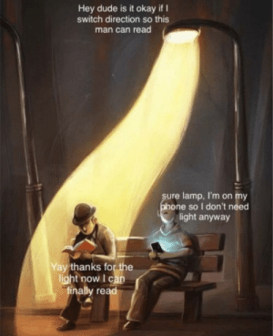 Not sure if this has been done before: Hey dude is it okay if I  switch direction so this  man can read  sure lamp, I'm on my  phone so I don't need  light anyway  Yay thanks for the  light now I can  finally read Not sure if this has been done before
