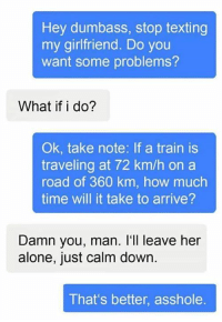 Smarter everyday: Hey dumbass, stop texting  my girlfriend. Do you  want some problems?  What if i do?  Ok, take note: If a train is  traveling at 72 km/h on a  road of 360 km, how much  time will it take to arrive?  Damn you, man. I'll leave her  alone, just calm down  That's better, asshole Smarter everyday