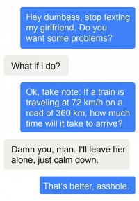 """Being Alone, Memes, and Texting: Hey dumbass, stop texting  my girlfriend. Do you  want some problems?  What if i do?  Ok, take note: If a train is  traveling at 72 km/h on a  road of 360 km, how much  time will it take to arrive?  Damn you, man. I'll leave her  alone, just calm down.  That's better, asshole. <p>Want some problems? via /r/memes <a href=""""http://ift.tt/2wzXkO7"""">http://ift.tt/2wzXkO7</a></p>"""